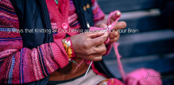 5 Ways that Knitting & Crocheting are Good for Your Brain