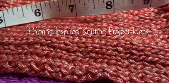 3 Spring-Inspired Knitting Project Ideas