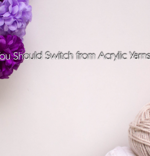 5 Reasons Why You Should Switch from Acrylic Yarns to Natural Yarns