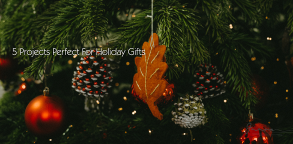 5 Projects Perfect For Holiday Gifts