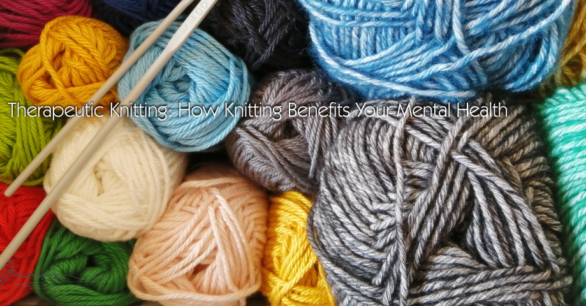 Therapeutic Knitting: How Knitting Benefits Your Mental Health